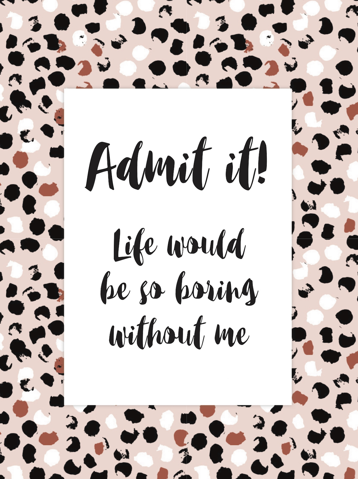 Spreuk van de week: Admit it! Life would be so boring without me